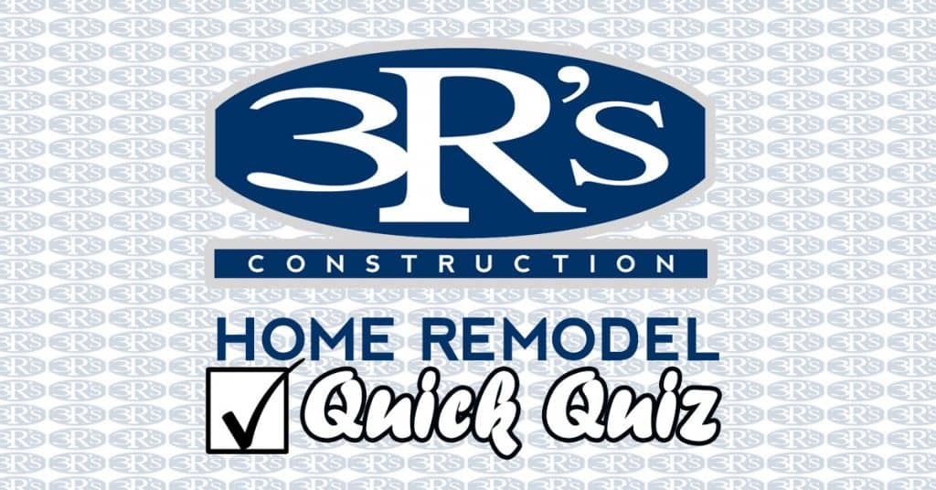 3Rs Construction Quick Quiz Home Remodel
